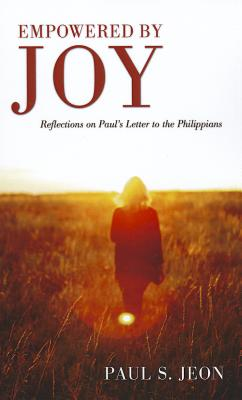 Empowered by Joy: Reflections on Paul's Letter to the Philippians - Jeon, Paul S