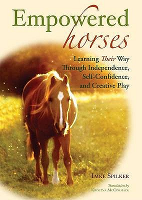 Empowered Horses: Learning Their Way Through Independence, Self-confidence and Creative Play - Spilker, Imke, and McCormack, Kristina (Translated by)