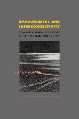 Empowerment and Interconnectivity: Toward a Feminist History of Utilitarian Philosophy - Gardner, Catherine Villanueva
