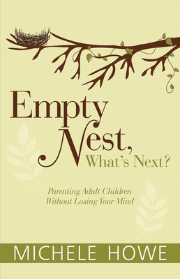 Empty Nest: What's Next?: Parenting Adult Children Without Losing Your Mind - Howe, Michele