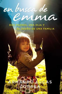 En Busca de Emma: Dos Padres, Una Hija y El Sueno de Una Familia - Correa, Armando Lucas