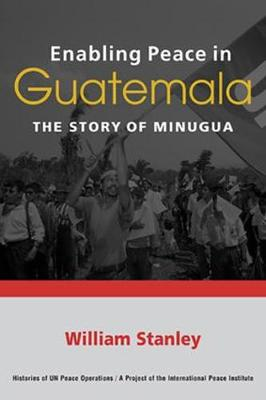 Enabling Peace in Guatemala: The Story of MINUGUA - Stanley, William