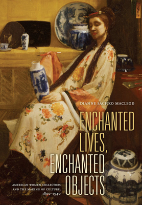 Enchanted Lives, Enchanted Objects: American Women Collectors and the Making of Culture, 1800-1940 - MacLeod, Dianne Sachko