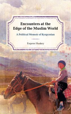 Encounters at the Edge of the Muslim World: A Political Memoir of Kyrgyzstan - Huskey, Eugene