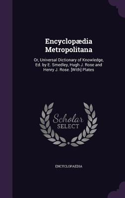 Encyclopaedia Metropolitana: Or, Universal Dictionary of Knowledge, Ed. by E. Smedley, Hugh J. Rose and Henry J. Rose. [With] Plates - Encyclopaedia