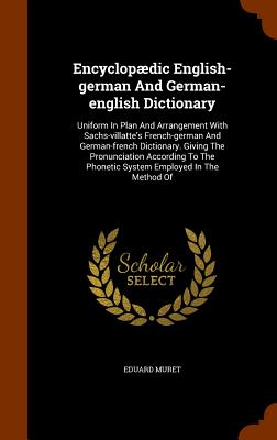 Encyclopaedic English-German and German-English Dictionary: Uniform in Plan and Arrangement with Sachs-Villatte's French-German and German-French Dictionary. Giving the Pronunciation According to the Phonetic System Employed in the Method of - Muret, Eduard