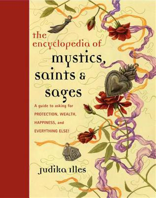 Encyclopedia of Mystics, Saints & Sages: A Guide to Asking for Protection, Wealth, Happiness, and Everything Else! - Illes, Judika