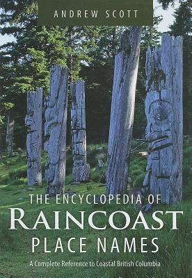 Encyclopedia of Raincoast Place Names: A Complete Reference to Coastal British Columbia - Scott, Andrew