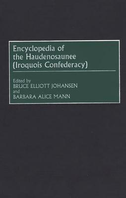 Encyclopedia of the Haudenosaunee (Iroquois Confederacy) - Johansen, Bruce E, and Mann, Barbara Alice