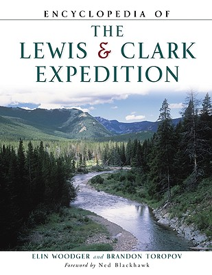 Encyclopedia of the Lewis and Clark Expedition - Woodger, Elin, and Toropov, Brandon, and Blackhawk, Ned (Foreword by)