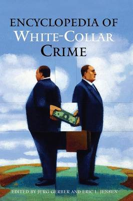 Encyclopedia of White-Collar Crime - Gerber, Jurg (Editor), and Jensen, Eric L (Editor)