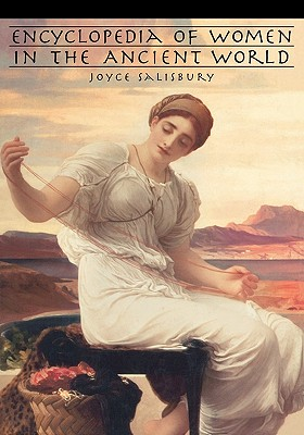 Encyclopedia of Women in the Ancient World - Salisbury, Joyce E, and Lefkowitz, Mary (Foreword by)