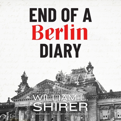 End of a Berlin Diary - Shirer, William L, and Gardner, Grover (Read by)