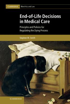 End-of-Life Decisions in Medical Care: Principles and Policies for Regulating the Dying Process - Smith, Stephen W.