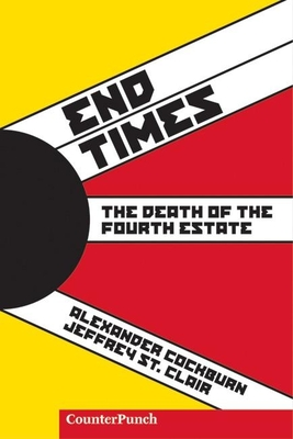 End Times: The Death of the Fourth Estate - Cockburn, Alexander, and St Clair, Jeffrey