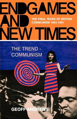 Endgames and New Times: The Final Years of British Communism 1964-1991 - Andrews, Geoff, Professor