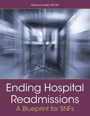Ending Hospital Readmissions: A Blueprint for Snfs - Acello, Barbara
