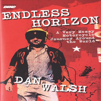 Endless Horizon: A Very Messy Motorcycle Journey Around the World - Walsh, Dan