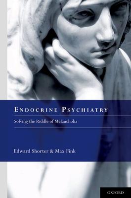 Endocrine Psychiatry: Solving the Riddle of Melancholia - Shorter, Edward