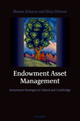 Endowment Asset Management: Investment Strategies in Oxford and Cambridge - Acharya, Shanta, and Dimson, Elroy