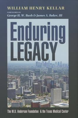 Enduring Legacy: The M. D. Anderson Foundation & the Texas Medical Center - Kellar, William Henry, Dr., PH.D., and Bush, George H W (Foreword by), and Baker, James A (Foreword by)