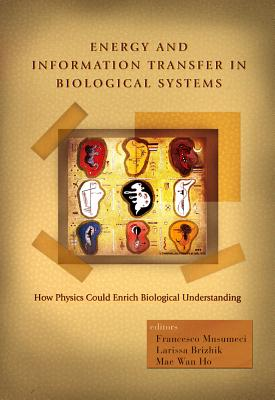 Energy and Information Transfer in Biological Systems: How Physics Could Enrich Biological Understanding - Proceedings of the International Workshop - Musumeci, Francesco (Editor), and Brizhik, Larissa (Editor), and Ho, Mae-Wan