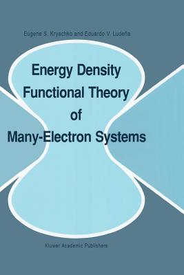 Energy Density Functional Theory of Many-Electron Systems - Kryachko, Eugene S., and Ludena, Eduardo V.