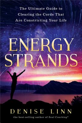Energy Strands: The Ultimate Guide to Clearing the Cords That Are Constricting Your Life - Linn, Denise
