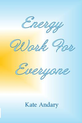 Energy Work for Everyone - Andary, Kate, and Pettit, Cindi (Editor), and Morgayne, Starr (Prepared for publication by)