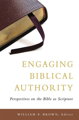 Engaging Biblical Authority: Perspectives on the Bible as Scripture - Brown, William P (Editor)
