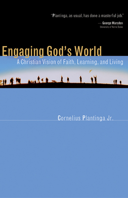 Engaging God's World: A Christian Vision of Faith, Learning, and Living - Plantinga, Cornelius, Jr.