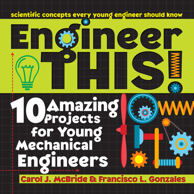 Engineer This!: 10 Amazing Projects for Young Mechanical Engineers - McBride, Carol, and Gonzales, Francisco L, and Bolli, Eliza