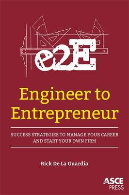 Engineer to Entrepreneur: Success Strategies to Manage Your Career and Start Your Own Firm - Guardia, Rick de la, and Anthony, Joseph Fasano, Jr. (Foreword by)