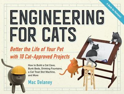 Engineering for Cats: Improve the Life of Your Pet Through 10 Ingenious Projects - Delaney, Mac
