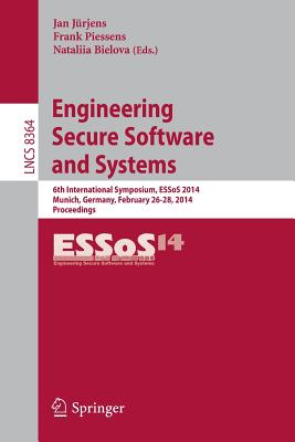 Engineering Secure Software and Systems: 6th International Symposium, Essos 2014, Munich, Germany, February 26-28, 2014. Proceedings - Jurjens, Jan (Editor), and Piessens, Frank (Editor), and Bielova, Nataliia (Editor)