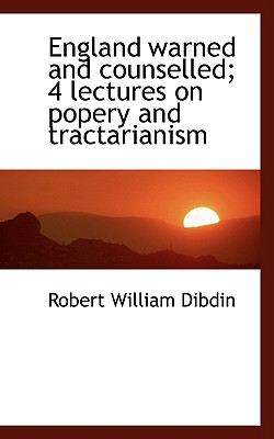 England Warned and Counselled; 4 Lectures on Popery and Tractarianism - Dibdin, Robert William