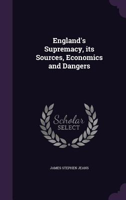 England's Supremacy, Its Sources, Economics and Dangers - Jeans, James Stephen