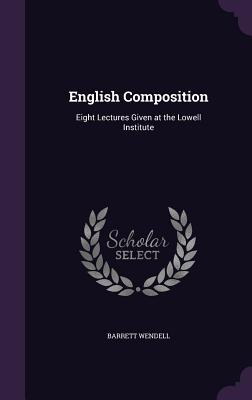 English Composition: Eight Lectures Given at the Lowell Institute - Wendell, Barrett