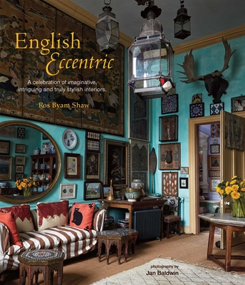 English Eccentric: A Celebration of Imaginative, Intriguing and Truly Stylish Interiors - Shaw, Ros Byam