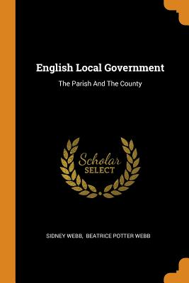 English Local Government: The Parish and the County - Webb, Sidney, and Beatrice Potter Webb (Creator)