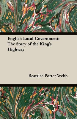 English Local Government: The Story of the King's Highway - Webb, Beatrice Potter, and Webb, Sidney