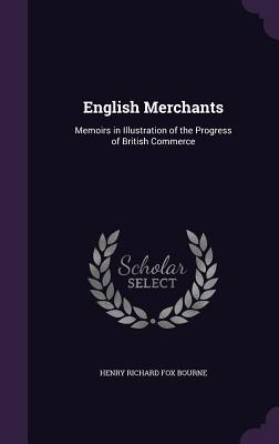 English Merchants: Memoirs in Illustration of the Progress of British Commerce - Bourne, Henry Richard Fox