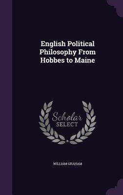 English Political Philosophy from Hobbes to Maine - Graham, William