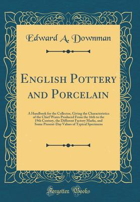 English Pottery and Porcelain: A Handbook for the Collector, Giving the Characteristics of the Chief Wares Produced from the 16th to the 19th Century, the Different Factory Marks, and Some Present-Day Values of Typical Specimens (Classic Reprint) - Downman, Edward A