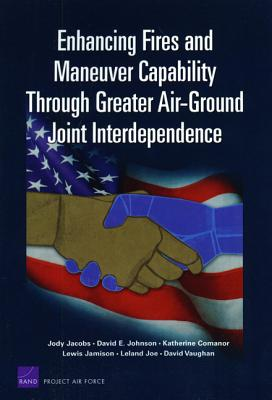 Enhancing Fires and Maneuver Capability Through Greater Air-Ground Joint Interdependence - Jacobs, Jody, and Johnson, David E, and Comanor, Katherine