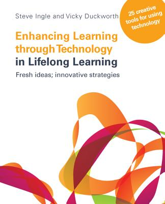Enhancing Learning Through Technology in Lifelong Learning: Fresh Ideas; Innovative Strategies - Ingle, Steve, and Duckworth, Vicky