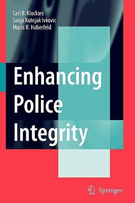 Enhancing Police Integrity - Klockars, Carl B., and Kutnjak Ivkovic, Sanja, and Haberfeld, M. R.