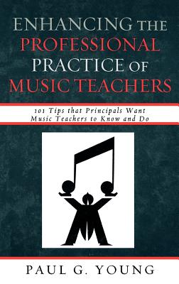 Enhancing the Professional Practice of Music Teachers: 101 Tips That Principals Want Music Teachers to Know and Do - Young, Paul G