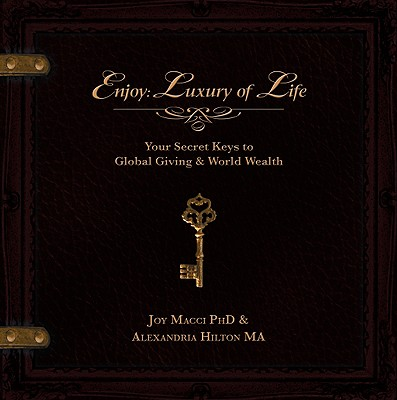 Enjoy: Luxury of Life: Your Secret Keys to Global Giving & World Wealth - Macci, Joy, and Hilton, Alexandria