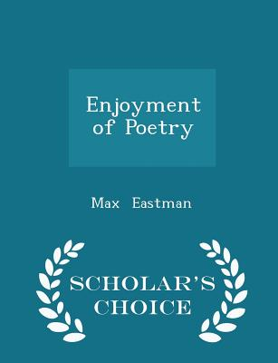 Enjoyment of Poetry - Scholar's Choice Edition - Eastman, Max